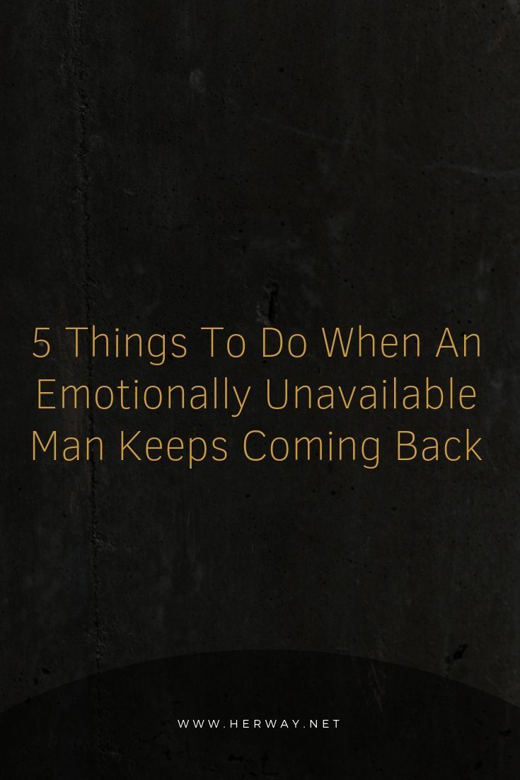 5 Things To Do When An Emotionally Unavailable Man Keeps