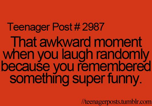 that awkward moment when you laugh randomly because you remembered something super funny I do it all the time lol