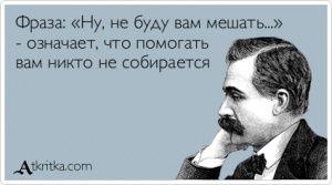 Аткрытка №375203: Фраза: «Ну, не буду вам мешать...» - означает, что помогать вам никто не собирается - atkritka.com