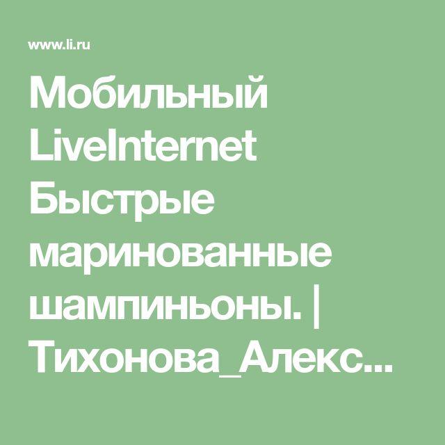 Мобильный LiveInternet Быстрые маринованные шампиньоны. | Тихонова_Александра - Дневник Тихонова_Александра |