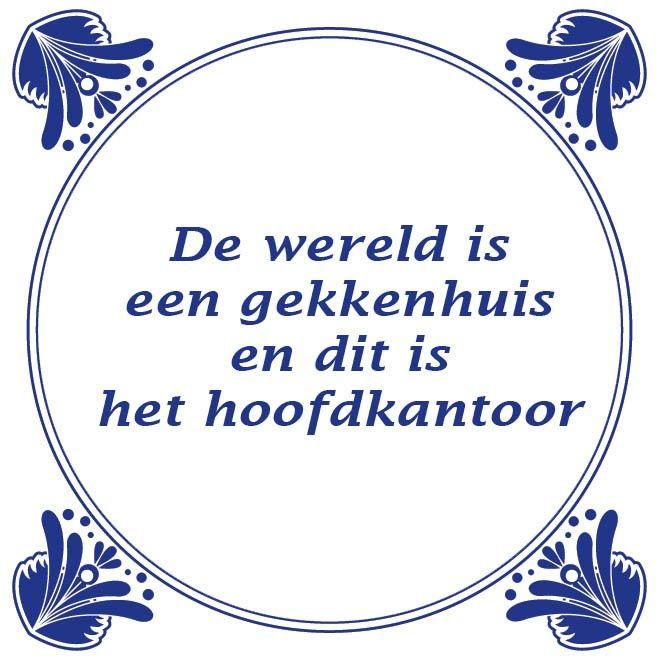 De wereld is een gekkenhuis  En ik ben de enige normale...?? Af en toe lijkt het er in ieder geval wel op. Is jouw werk ook een gekkenhuis, of juist thuis? Laat het ons weten.  Deze week is het tegeltje van de dag weer in de aanbieding http://www.tegeltjeswijsheid.nl/de-wereld-is-een-gekkenhuis.html   Leuk om eens te geven. Er is keuze uit heel veel wijsheden of je maakt er je eigen wijsheid.