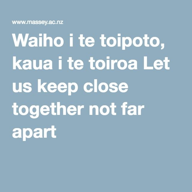 Waiho i te toipoto, kaua i te toiroa Let us keep close together not far apart