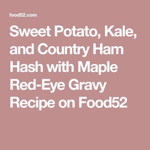 Sweet Potato, Kale, and Country Ham Hash with Maple Red-Eye Gravy Recipe on Food52