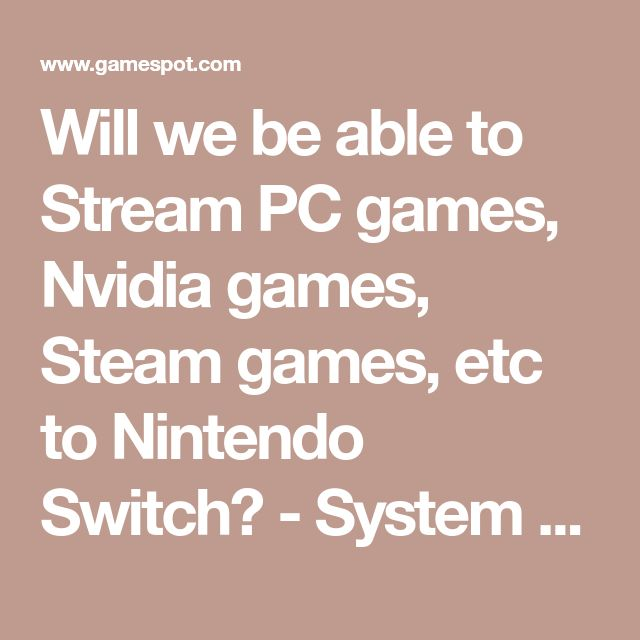 Will we be able to Stream PC games, Nvidia games, Steam games, etc to Nintendo Switch? - System Wars - GameSpot