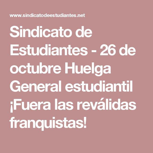 Sindicato de Estudiantes - 26 de octubre Huelga General estudiantil ¡Fuera las reválidas franquistas!