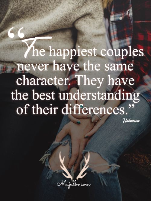 The happiest couples never have the same character. They have the best understanding of their differences.