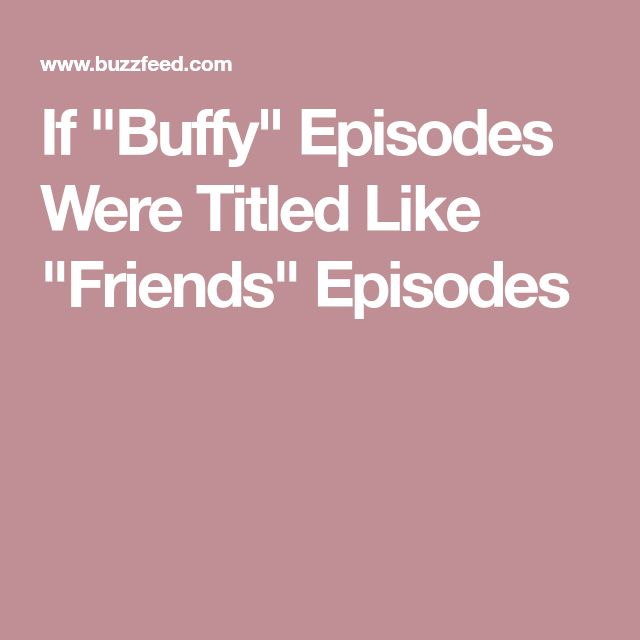 """If """"Buffy"""" Episodes Were Titled Like """"Friends"""" Episodes"""