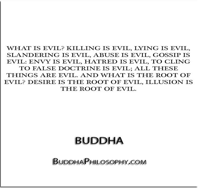 ''What is evil- Killing is evil, lying is evil, slandering is evil, abuse is evil, gossip is evil- envy is evil, hatred is evil, to cling to false doctrine is evil; all these th…'' - Buddha - http://buddhaphilosophy.com/?p=181