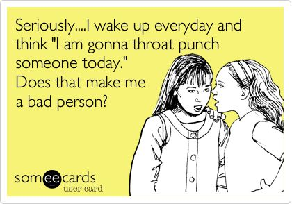 Seriously....I wake up everyday and think 'I am gonna throat punch someone today.' Does that make me a bad person?