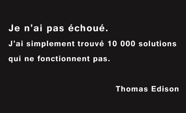 « Je n'ai pas échoué. J'ai simplement trouvé 10 000 solutions qui ne fonctionnent pas. » Citation de Thomas Edison.