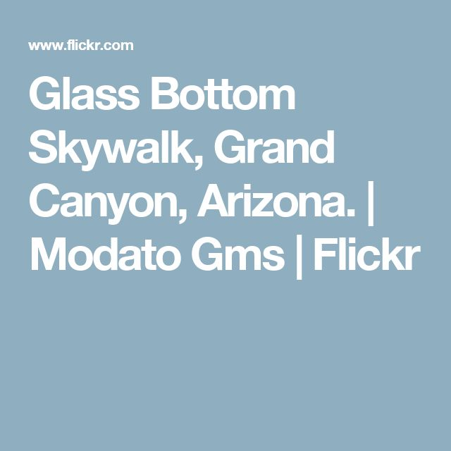 Glass Bottom Skywalk, Grand Canyon, Arizona. | Modato Gms | Flickr