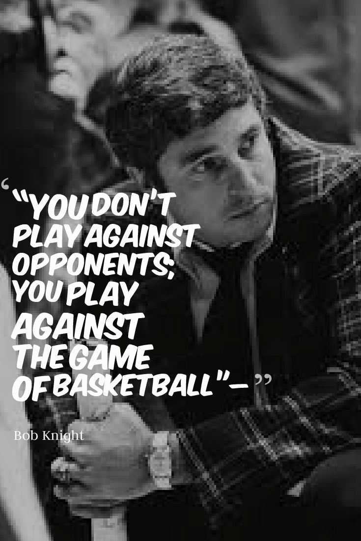 You don't play against opponents; you play against the game of basketball. - Bob Knight