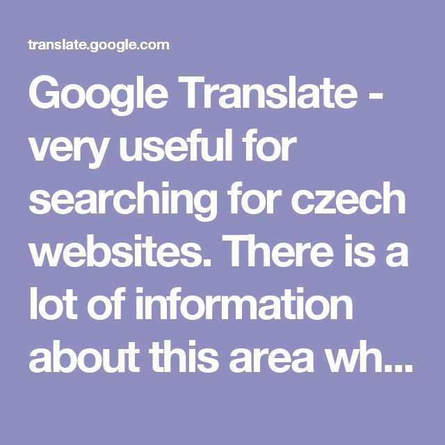 Google Translate - very useful for searching for czech websites. There is a lot of information about this area which is only available in Czech. This tool has been invaluable though not always one hundred percent fool proof. The translations can be quite misleading due to the language difference between English and Czech. If you use if for communicating with people via e-mail - write short sentences. :-)