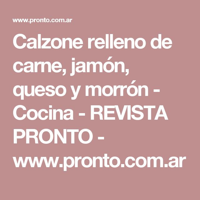 Calzone relleno de carne, jamón, queso y morrón - Cocina - REVISTA PRONTO - www.pronto.com.ar