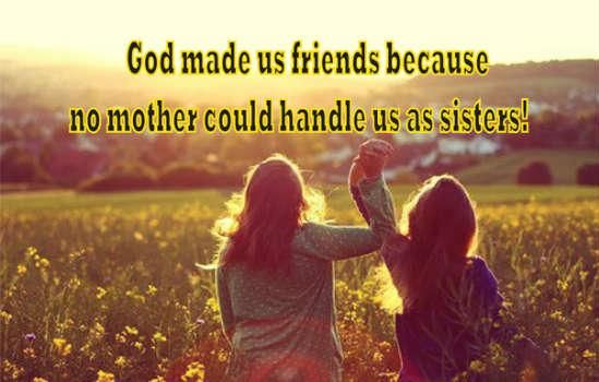 God made us friends because no mother could handle us as sisters. Hanna <3: