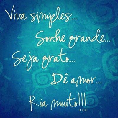 <p></p><p>Viva simples, sonhe grande, seja grato, dê amor, ria muito!</p>