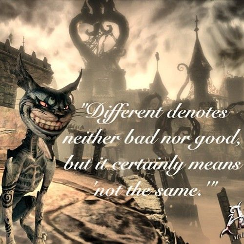 """Different denotes neither good nor bad but it certainly means """" not the same"""" - Cheshire Cat , Alice Madness Returns"""