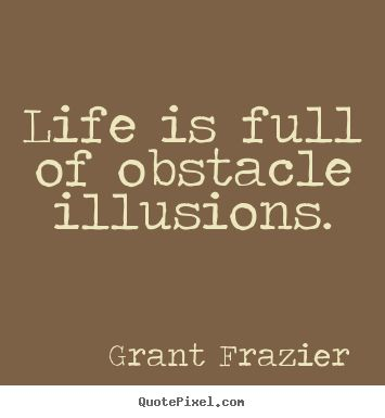 Grant Frazier Quotes - Life is full of obstacle illusions.