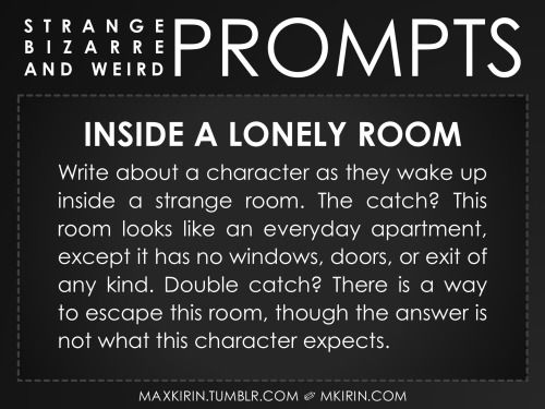 ✐ Daily Weird Prompt ✐Inside A Lonely RoomWrite about a character as they wake up inside a strange room. The catch? This room looks like an everyday apartment, except it has no windows, doors, or exit of any kind. Double catch? There is a way to escape this room, though the answer is not what this character expects.Any work you create based off this prompt belongs to you, no sourcing is necessary though it would be really appreciated! And don't forget to tag maxkirin (or tweet @MistreKirin)…