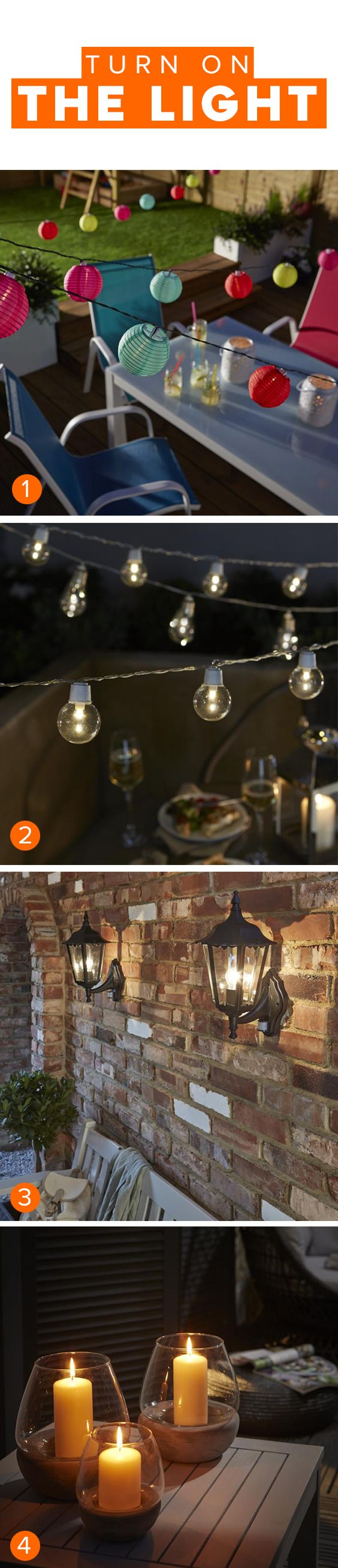 Bright ideas for outdoor lighting:    1. A string of colourful mini shades adds a playful element    2. String up twinkly solar or LED lights for a fairytale feel    3. Try wall lanterns for a soft glow and a vintage look    4. Chunky candles look pretty in glass vases or hurricane lanterns