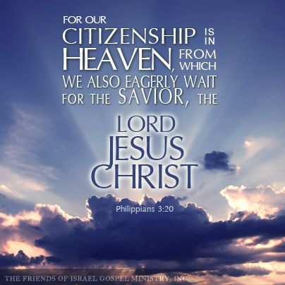 For our citizenship is in heaven, from which we also eagerly wait for the Savior, the Lord Jesus Christ (Philippians 3:20)
