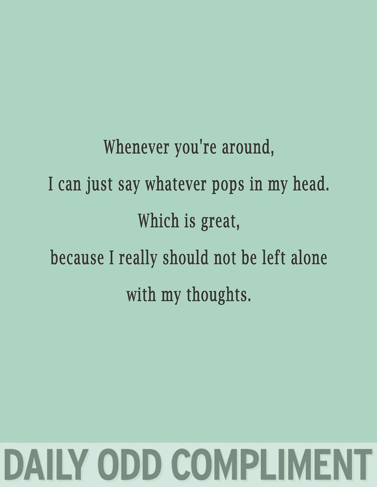 Whenever you're around, I can just say whatever pops in my head.  Which is great, because I really should not be left alone with my thoughts. Daily Odd Comment