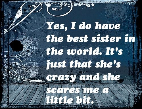Scares me a Little Bit Sister Quotes                                                                                                                                                                                 More