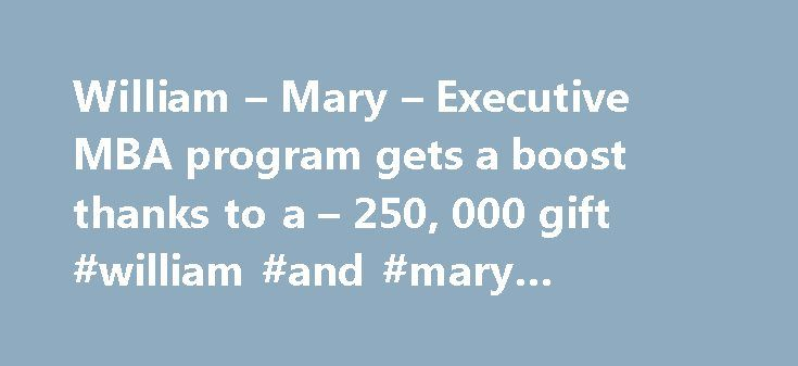 William – Mary – Executive MBA program gets a boost thanks to a – 250, 000 gift #william #and #mary #executive #mba http://new-jersey.nef2.com/william-mary-executive-mba-program-gets-a-boost-thanks-to-a-250-000-gift-william-and-mary-executive-mba/  # For the Bold campaign gifts of all sizes are making a tremendous difference in the lives of so many students and faculty members across campus. One such gift from Jeffrey R. Gardner M.B.A. '97 and Christine Gardner — for $250,000 — is helping to…