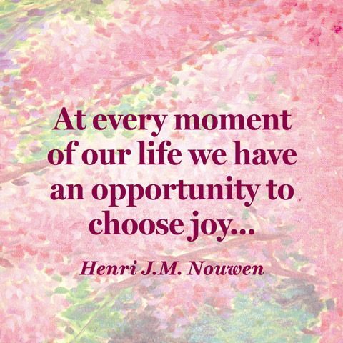 """""""At every moment of our life we have an opportunity to choose joy..."""""""
