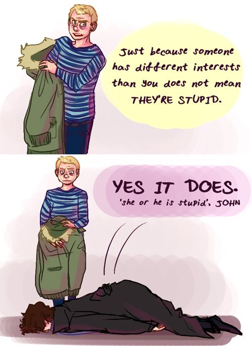 "Sherlock: ""Just because someone has different interests than you does not mean they're stupid."" Silly John!"