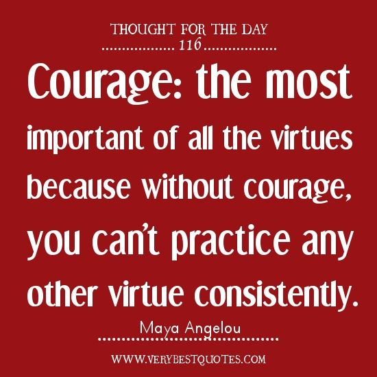 my very favorite COURAGE quote - from Maya Angelou