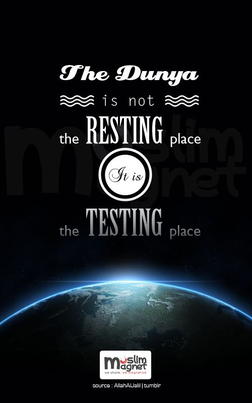 The dunya is not the resting place, it is the testing place. musliMagnet tumblr | @muslimagnet | Facebook