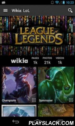 Wikia: League Of Legends  Android App - playslack.com ,  The super fan's guide to League of Legends - created by fans, for fans. Wikia apps are always up-to-date with highly accurate, real-time information from Wikia's vast fan community. The League of Legends Game Guide features hundreds of pages of content created by gamers just like you. Find in-depth articles on your favorite Champions, including their backgrounds, skills, strategies, and skins. Don't forget to check out the massive item…