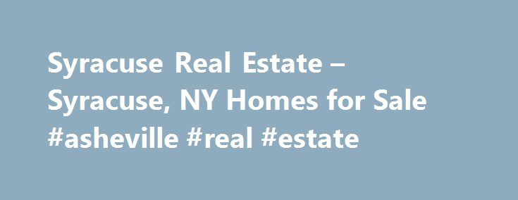 Syracuse Real Estate – Syracuse, NY Homes for Sale #asheville #real #estate http://real-estate.nef2.com/syracuse-real-estate-syracuse-ny-homes-for-sale-asheville-real-estate/  #real estate syracuse ny # More Property Records View More Neighborhoods Find Syracuse, NY homes for sale and other Syracuse real estate on realtor.com . Search Syracuse houses, condos, townhomes and single-family homes by price and location. Our extensive database of real estate listings provide the most comprehensive…