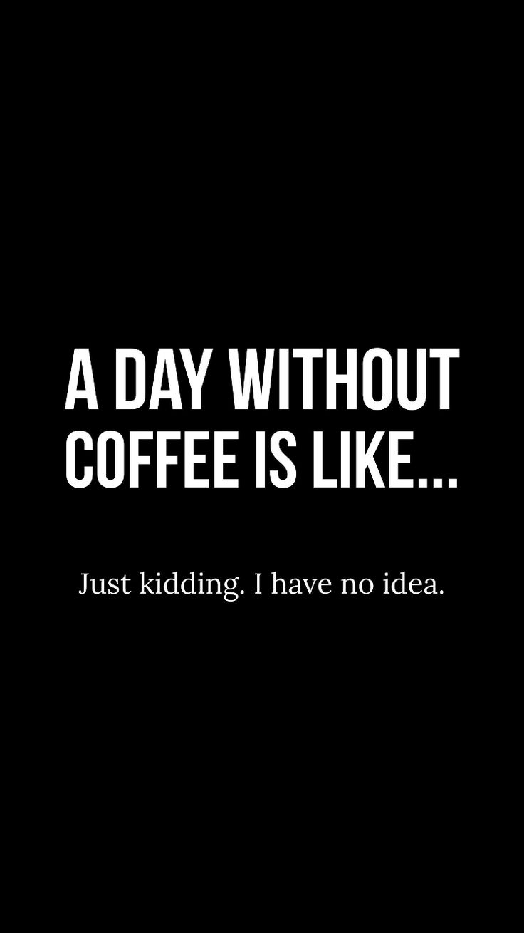 A day without coffee is like...