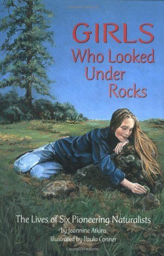 Girls Who Looked Under Rocks: The Lives of Six Pioneering Naturalists by Jeannine Atkins.