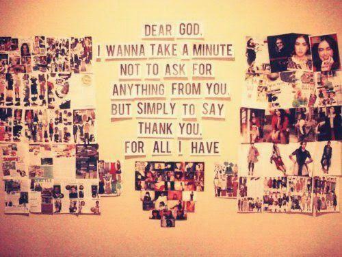 Querido dios: Quiero dar un minuto, no para pedirte cualquier cosa, sino simplemente para decir, gracias. Por todo lo que tengo.