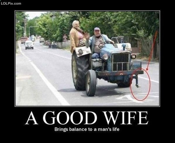 A good wife brings balance to a man's life.