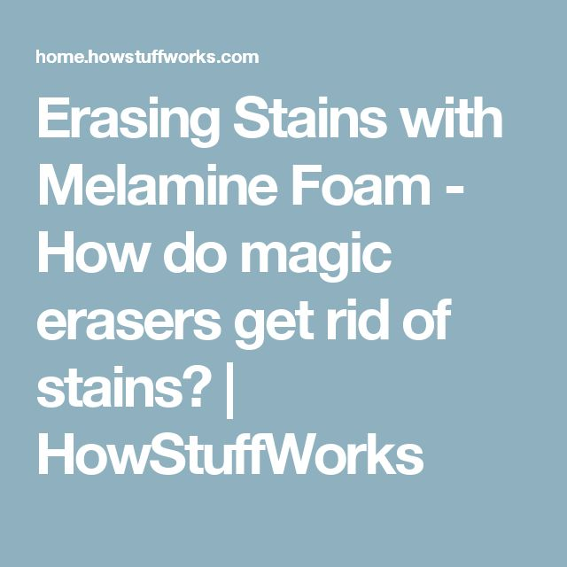 Erasing Stains with Melamine Foam - How do magic erasers get rid of stains? | HowStuffWorks