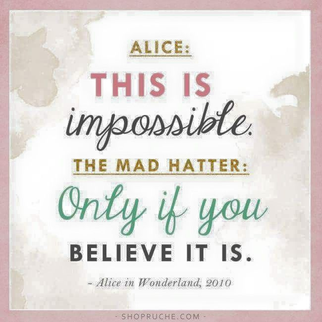 """This is impossible,"" said Alice. ~ ""Only if you believe it is,"" said the Mad Hatter.  * From Alice in Wonderland"