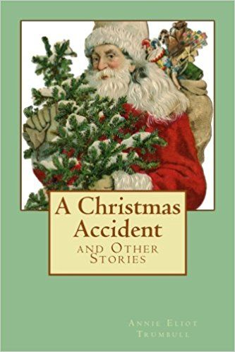 A Christmas Accident: and Other Stories: Annie Eliot Trumbull: 9781987607352: Amazon.com: Books
