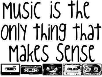 Music is the only thing that makes sense!