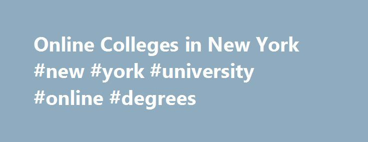 Online Colleges in New York #new #york #university #online #degrees http://kansas-city.remmont.com/online-colleges-in-new-york-new-york-university-online-degrees/  # 2016 Directory of Online Colleges and Universities in New York New York has more than 372 post-secondary institutions, of which 64 offer online programs. Of these accredited online colleges, 16 are public four-year colleges or universities and 15 are public community or technical colleges and 33 are private colleges…