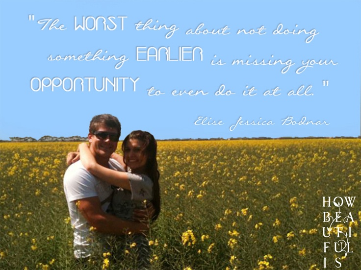 The WORST thing about not doing something EARLIER is missing your OPPORTUNITY to even do it at all - Elise Bodnar