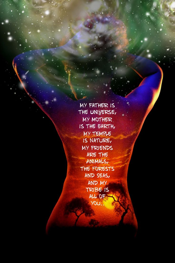 My father is the Universe, My mother is the Earth, My temple is Nature, My friends are the Animals, the Forests and Seas, and my tribe is all of you..