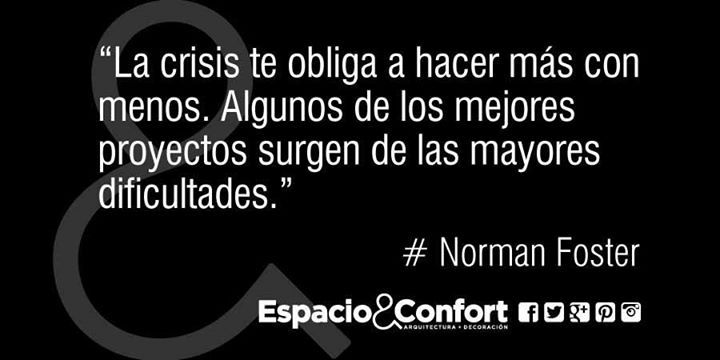 #Frases Norman Foster La crisis te obliga a hacer más con menos. Algunos de los mejores proyectos surgen de las...
