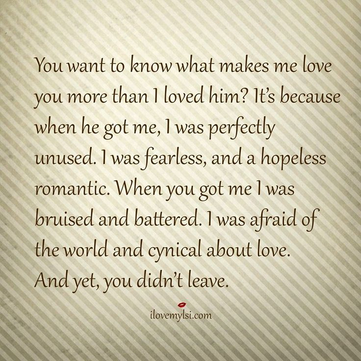You want to know what makes me love you more than I loved him?  It's because when he got me, I was perfectly unused. I was fearless, and a hopeless r