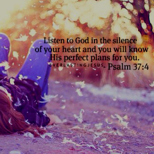 "#Scripture           Psalm 37:4 ""Listen to God in the silence of your heart and you will know His perfect plans for you."""