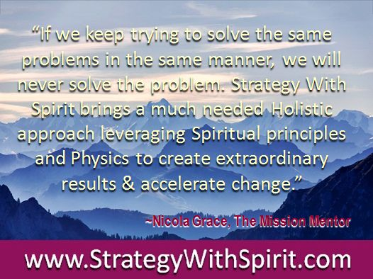 """""""If we keep trying to solve the same problems in the same manner, we will never solve the problem. Strategy With Spirit brings a much needed Holistic approach leveraging Spiritual principles and Physics to create extraordinary results & accelerate change."""""""
