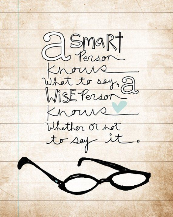 A smart person knows what to say, a wise person knows whether or not to say it.